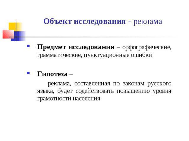 Объект исследования - реклама Предмет исследования – орфографические, грамматические, пунктуационные ошибки Гипотеза – реклама, составленная по законам русского языка, будет содействовать повышению уровня грамотности населения