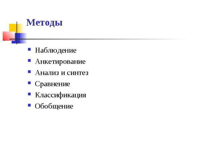 Методы НаблюдениеАнкетированиеАнализ и синтезСравнениеКлассификацияОбобщение