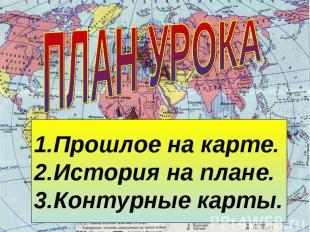 ПЛАН УРОКА Прошлое на карте.История на плане.Контурные карты.