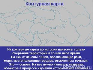 Контурная картаНа контурные карты по истории нанесены только очертания территори