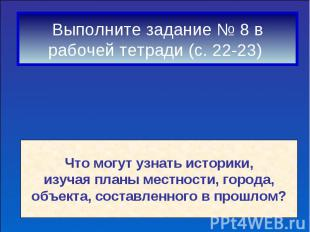 Выполните задание № 8 врабочей тетради (с. 22-23) Что могут узнать историки,изуч