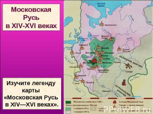 МосковскаяРусьв XIV-XVI векахИзучите легенду карты «Московская Русь в ХIV—ХVI ве
