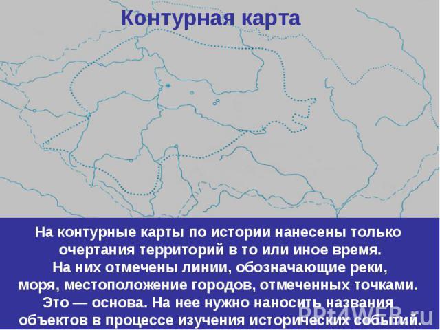 Контурная картаНа контурные карты по истории нанесены только очертания территорий в то или иное время. На них отмечены линии, обозначающие реки, моря, местоположение городов, отмеченных точками. Это — основа. На нее нужно наносить названия объектов …