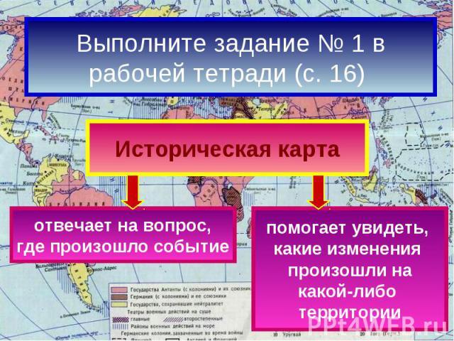 Выполните задание № 1 врабочей тетради (с. 16) Историческая картаотвечает на вопрос,где произошло событиепомогает увидеть, какие изменения произошли накакой-либо территории