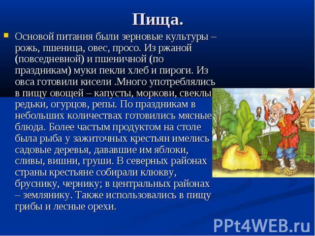 Пища. Основой питания были зерновые культуры – рожь, пшеница, овес, просо. Из ржаной (повседневной) и пшеничной (по праздникам) муки пекли хлеб и пироги. Из овса готовили кисели .Много употреблялись в пищу овощей – капусты, моркови, свеклы, редьки, …