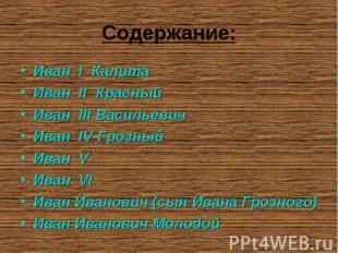 Содержание: Иван I КалитаИван II КрасныйИван III ВасильевичИван IV ГрозныйИван V
