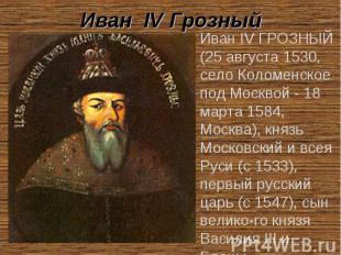 Иван IV Грозный Иван IV ГРОЗНЫЙ (25 августа 1530, село Коломенское под Москвой -