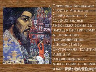 Покорены Казанское (1552) и Астраханское (1556) ханства. В 1558-83 велась Ливонс