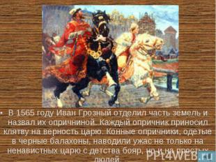 В 1565 году Иван Грозный отделил часть земель и назвал их опричниной. Каждый опр