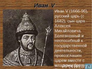 Иван V Иван V (1666-96), русский царь (с 1682), сын царя Алексея Михайловича. Бо