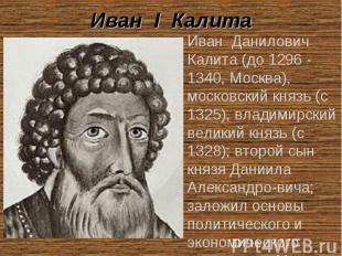 Иван I Калита Иван Данилович Калита (до 1296 - 1340, Москва), московский князь (