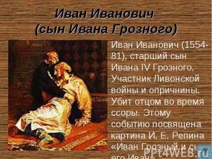 Иван Иванович (сын Ивана Грозного) Иван Иванович (1554-81), старший сын Ивана IV