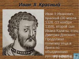 Иван II Красный Иван II Иванович Красный (30 марта 1326 -13 ноября 1359), второй