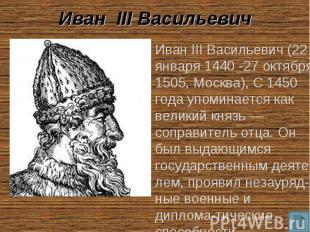 Иван III Васильевич Иван III Васильевич (22 января 1440 -27 октября 1505, Москва