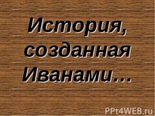 История, созданная Иванами…