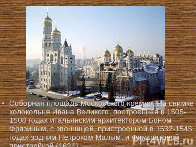 Соборная площадь Московского кремля. На снимке колокольня Ивана Великого, построенная в 1505-1508 годах итальянским архитектором Боном Фрязиным, с звонницей, пристроенной в 1532-1543 годах зодчим Петроком Малым, и Филаретовой пристройкой (1624).