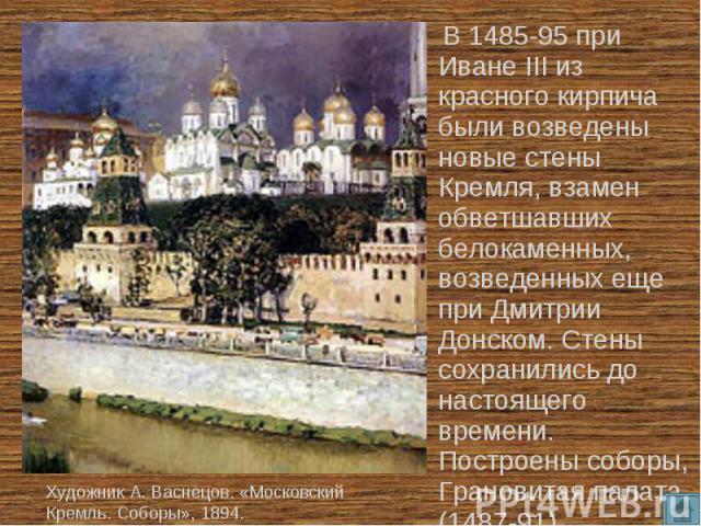 В 1485-95 при Иване III из красного кирпича были возведены новые стены Кремля, взамен обветшавших белокаменных, возведенных еще при Дмитрии Донском. Стены сохранились до настоящего времени. Построены соборы, Грановитая палата (1487-91). Художник А. …