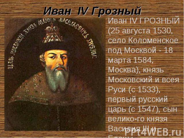 Иван IV Грозный Иван IV ГРОЗНЫЙ (25 августа 1530, село Коломенское под Москвой - 18 марта 1584, Москва), князь Московский и всея Руси (с 1533), первый русский царь (с 1547), сын велико-го князя Василия III и Елены Васильевны Глинской.