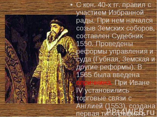 С кон. 40-х гг. правил с участием Избранной рады. При нем начался созыв Земских соборов, составлен Судебник 1550. Проведены реформы управления и суда (Губная, Земская и другие реформы). В 1565 была введена опричнина. При Иване IV установились торгов…