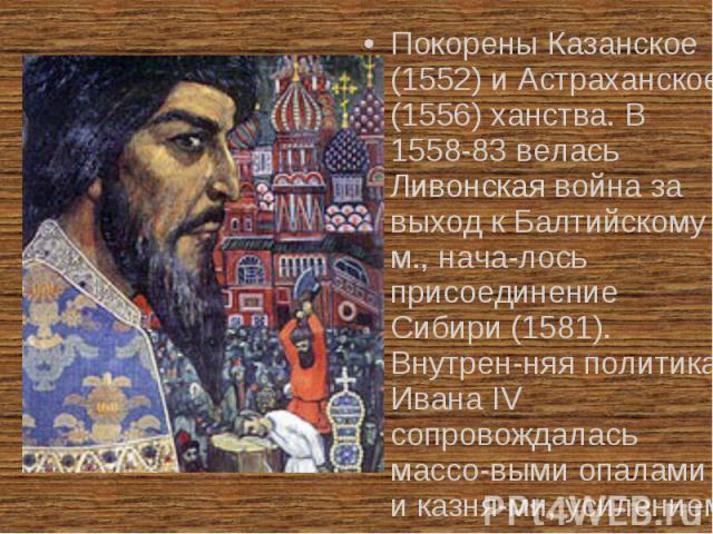 Покорены Казанское (1552) и Астраханское (1556) ханства. В 1558-83 велась Ливонская война за выход к Балтийскому м., нача-лось присоединение Сибири (1581). Внутрен-няя политика Ивана IV сопровождалась массо-выми опалами и казня-ми, усилением закре-п…