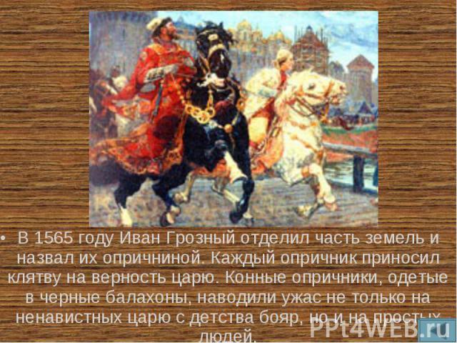 В 1565 году Иван Грозный отделил часть земель и назвал их опричниной. Каждый опричник приносил клятву на верность царю. Конные опричники, одетые в черные балахоны, наводили ужас не только на ненавистных царю с детства бояр, но и на простых людей.
