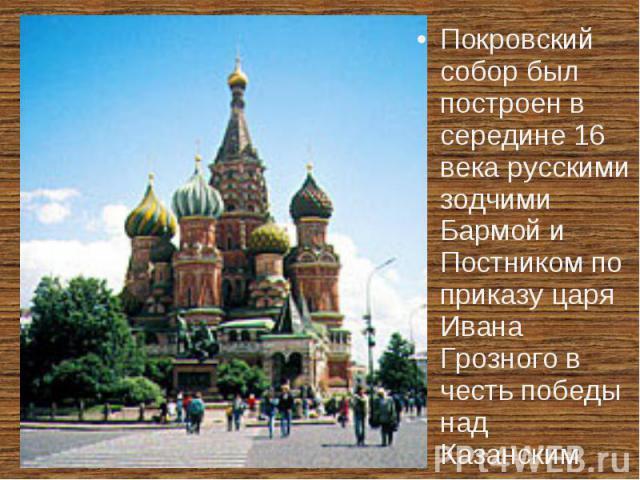 Покровский собор был построен в середине 16 века русскими зодчими Бармой и Постником по приказу царя Ивана Грозного в честь победы над Казанским ханством.