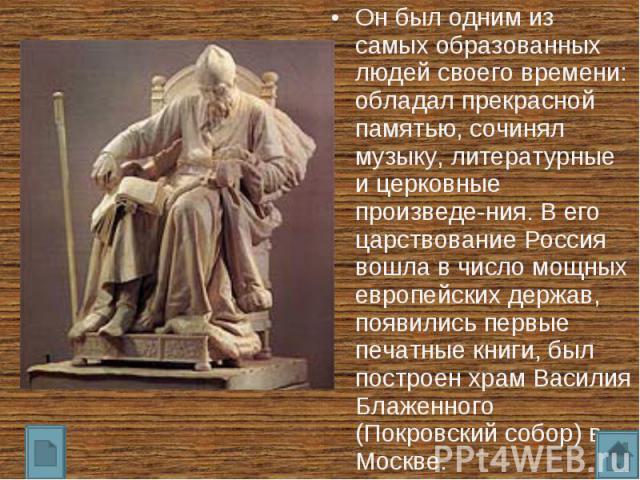 Он был одним из самых образованных людей своего времени: обладал прекрасной памятью, сочинял музыку, литературные и церковные произведе-ния. В его царствование Россия вошла в число мощных европейских держав, появились первые печатные книги, был пост…