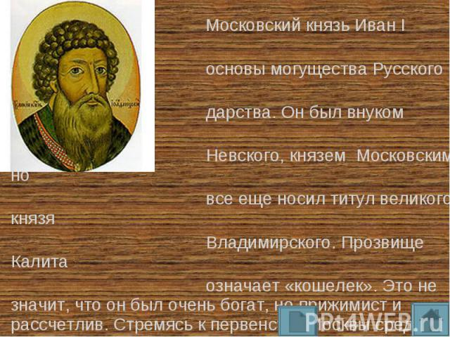 Московский князь Иван I заложил основы могущества Русского госу- дарства. Он был внуком Александра Невского, князем Московским, но все еще носил титул великого князя Владимирского. Прозвище Калита означает «кошелек». Это не значит, что он был очень …