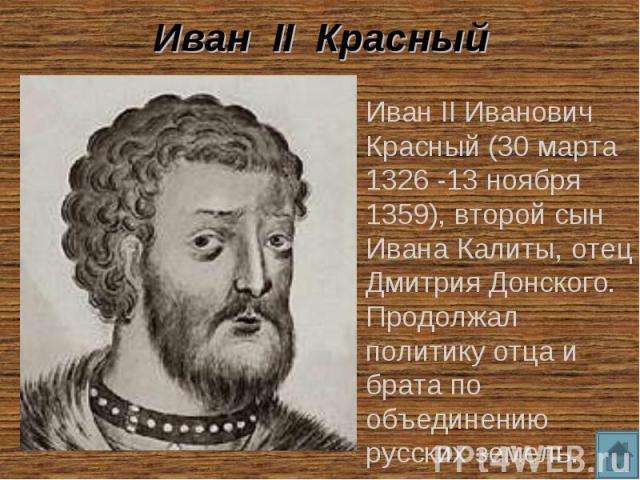 Иван II Красный Иван II Иванович Красный (30 марта 1326 -13 ноября 1359), второй сын Ивана Калиты, отец Дмитрия Донского. Продолжал политику отца и брата по объединению русских земель.