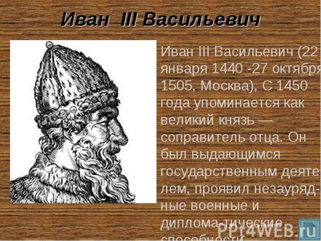 Иван III Васильевич Иван III Васильевич (22 января 1440 -27 октября 1505, Москва), С 1450 года упоминается как великий князь — соправитель отца. Он был выдающимся государственным деяте-лем, проявил незауряд-ные военные и диплома-тические способности.