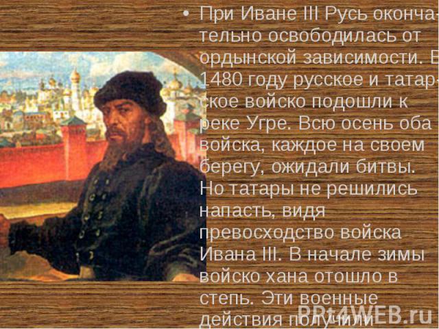 При Иване III Русь оконча-тельно освободилась от ордынской зависимости. В 1480 году русское и татар-ское войско подошли к реке Угре. Всю осень оба войска, каждое на своем берегу, ожидали битвы. Но татары не решились напасть, видя превосходство войск…