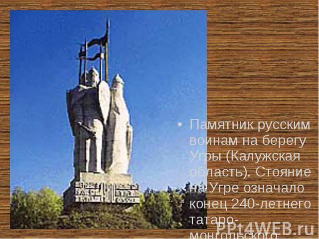 Памятник русским воинам на берегу Угры (Калужская область). Стояние на Угре означало конец 240-летнего татаро-монгольского гнета.