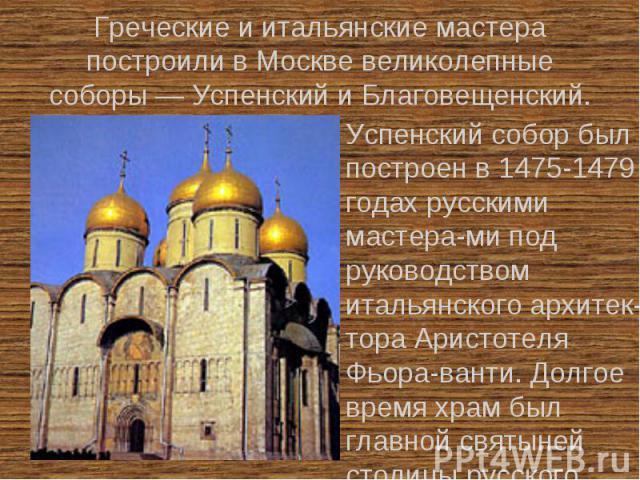 Греческие и итальянские мастера построили в Москве великолепные соборы — Успенский и Благовещенский. Успенский собор был построен в 1475-1479 годах русскими мастера-ми под руководством итальянского архитек-тора Аристотеля Фьора-ванти. Долгое время х…