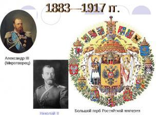 1883—1917 гг. Александр III (Миротворец) Николай II Большой герб Российской импе