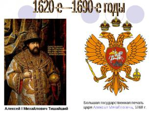 1620-е—1690-е годы Алексей I Михайлович Тишайший Большая государственная печатьц