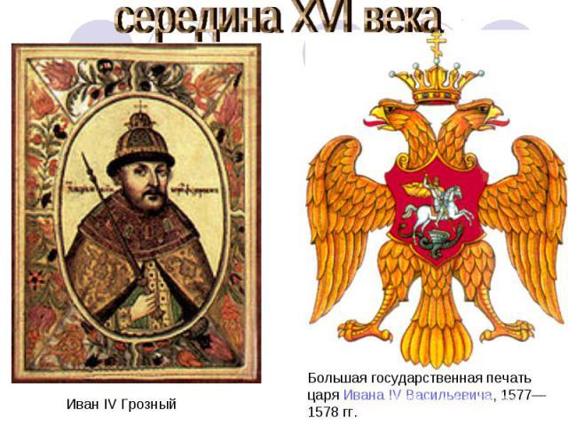 середина XVI века Иван IV Грозный Большая государственная печатьцаря Ивана IV Васильевича, 1577—1578 гг.