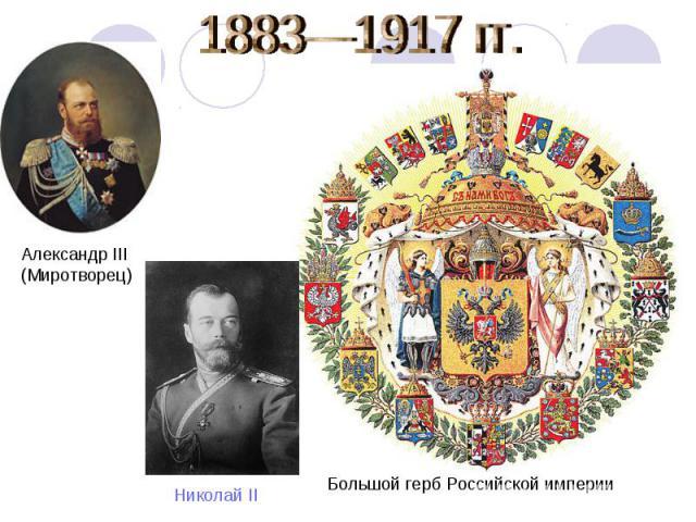 1883—1917 гг. Александр III (Миротворец) Николай II Большой герб Российской империи