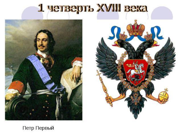 1 четверть XVIII века Петр Первый