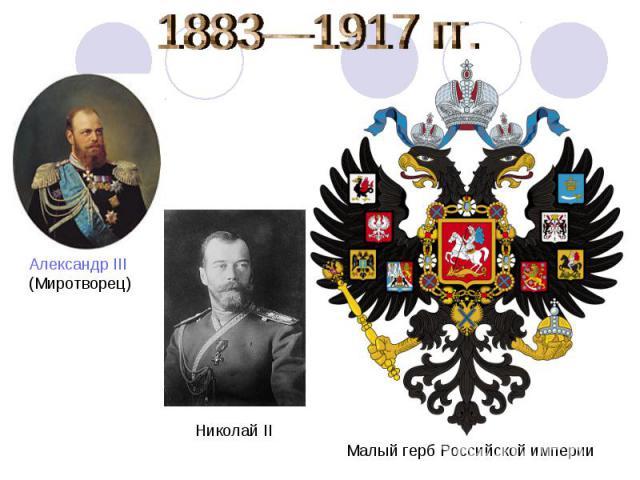 1883—1917 гг. Александр III (Миротворец) Николай IIМалый герб Российской империи