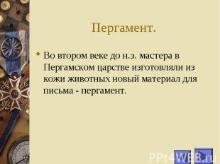 Пергамент. Во втором веке до н.э. мастера в Пергамском царстве изготовляли из ко