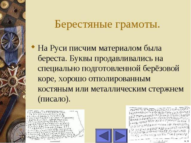 Берестяные грамоты. На Руси писчим материалом была береста. Буквы продавливались на специально подготовленной берёзовой коре, хорошо отполированным костяным или металлическим стержнем (писало).