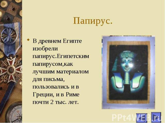 Папирус. В древнем Египте изобрели папирус.Египетским папирусом,как лучшим материалом для письма, пользовались и в Греции, и в Риме почти 2 тыс. лет.