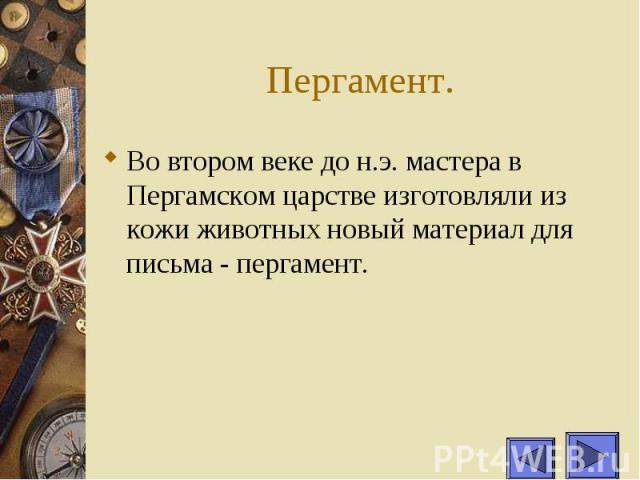 Пергамент. Во втором веке до н.э. мастера в Пергамском царстве изготовляли из кожи животных новый материал для письма - пергамент.