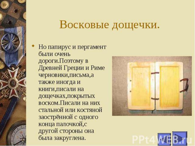 Восковые дощечки. Но папирус и пергамент были очень дороги.Поэтому в Древней Греции и Риме черновики,письма,а также иногда и книги,писали на дощечках,покрытых воском.Писали на них стальной или костяной заострённой с одного конца палочкой,с другой ст…