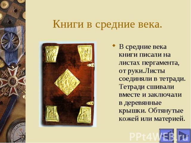 Книги в средние века. В средние века книги писали на листах пергамента, от руки.Листы соединяли в тетради. Тетради сшивали вместе и заключали в деревянные крышки. Обтянутые кожей или материей.
