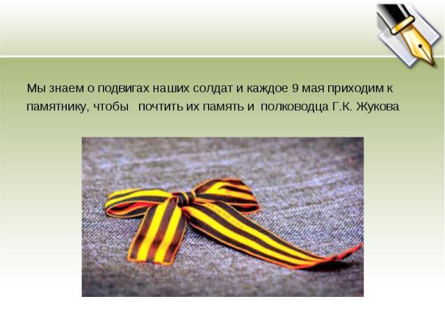 Мы знаем о подвигах наших солдат и каждое 9 мая приходим кпамятнику, чтобы почтить их память и полководца Г.К. Жукова