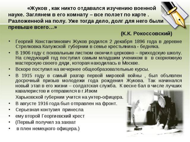 «Жуков , как никто отдавался изучению военной науке. Заглянем в его комнату – все ползет по карте . Разложенной на полу. Уже тогда дело, долг для него были превыше всего…» (К.К. Рокоссовский) Георгий Константинович Жуков родился 2 декабря 1896 года …
