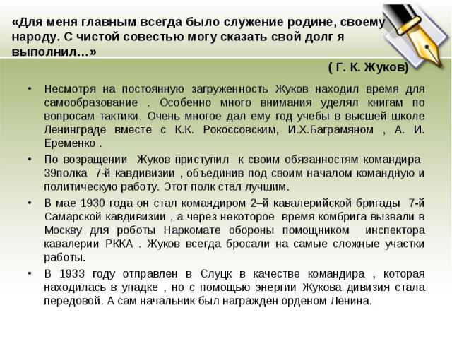 «Для меня главным всегда было служение родине, своему народу. С чистой совестью могу сказать свой долг я выполнил…»( Г. К. Жуков) Несмотря на постоянную загруженность Жуков находил время для самообразование . Особенно много внимания уделял книгам по…