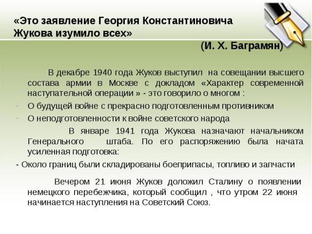 «Это заявление Георгия Константиновича Жукова изумило всех» (И. Х. Баграмян) В декабре 1940 года Жуков выступил на совещании высшего состава армии в Москве с докладом «Характер современной наступательной операции » - это говорило о многом : О будуще…