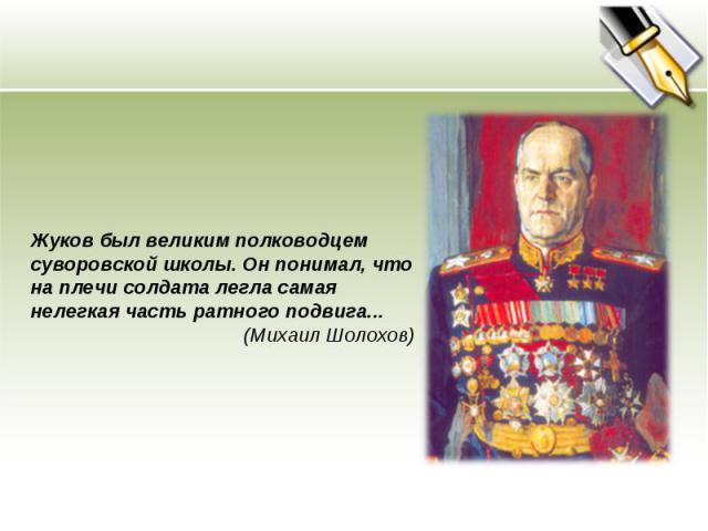 Жуков был великим полководцем суворовской школы. Он понимал, что на плечи солдата легла самая нелегкая часть ратного подвига... (Михаил Шолохов)